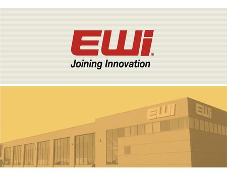 An Introduction to EWI EWI Mission Advance our customers' manufacturing competitiveness through innovation in joining and allied technologies.