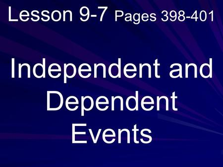 Lesson 9-7 Pages 398-401 Independent and Dependent Events.
