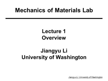 Jiangyu Li, University of Washington Lecture 1 Overview Jiangyu Li University of Washington Mechanics of Materials Lab.