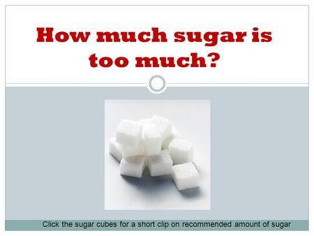 How much sugar is too much? Click the sugar cubes for a short clip on recommended amount of sugar.