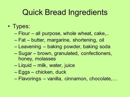 Quick Bread Ingredients Types: –Flour – all purpose, whole wheat, cake,.. –Fat – butter, margarine, shortening, oil –Leavening – baking powder, baking.