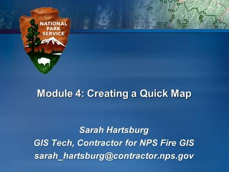 Module 4: Creating a Quick Map Sarah Hartsburg GIS Tech, Contractor for NPS Fire GIS