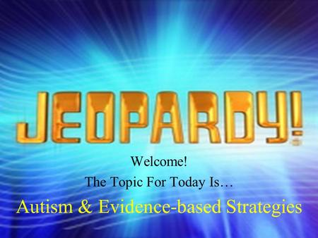 Welcome! The Topic For Today Is… Autism & Evidence-based Strategies.