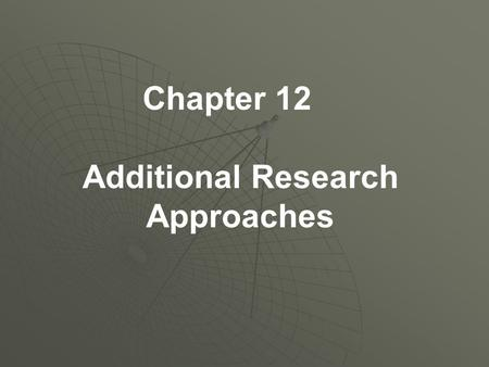 Chapter 12 Additional Research Approaches. Additional Approaches in Research in HHP  Methods not as prevalent as those previously presented, but may.