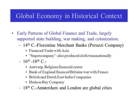 Global Economy in Historical Context Early Patterns of Global Finance and Trade, largely supported state building, war making, and colonization. –14 th.