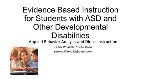 Evidence Based Instruction for Students with ASD and Other Developmental Disabilities Applied Behavior Analysis and Direct Instruction Penny Williams,