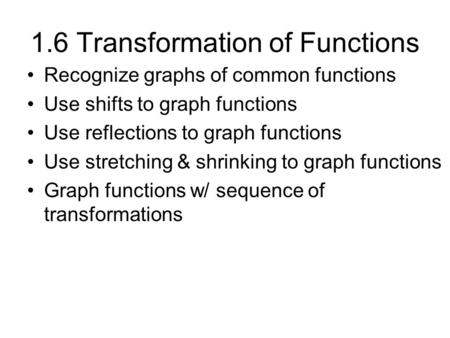 1.6 Transformation of Functions Recognize graphs of common functions Use shifts to graph functions Use reflections to graph functions Use stretching &