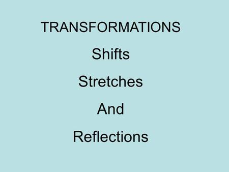 TRANSFORMATIONS Shifts Stretches And Reflections.
