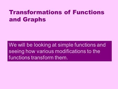 Transformations Transformations of Functions and Graphs We will be looking at simple functions and seeing how various modifications to the functions transform.