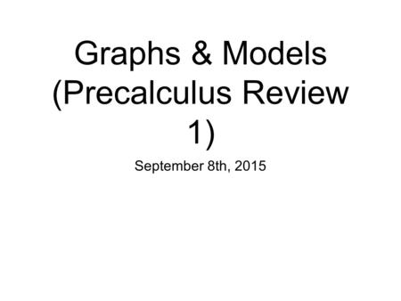 Graphs & Models (Precalculus Review 1) September 8th, 2015.