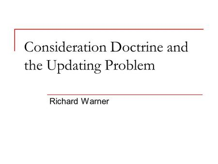 Consideration Doctrine and the Updating Problem Richard Warner.