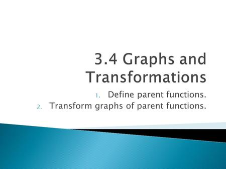 1. Define parent functions. 2. Transform graphs of parent functions.