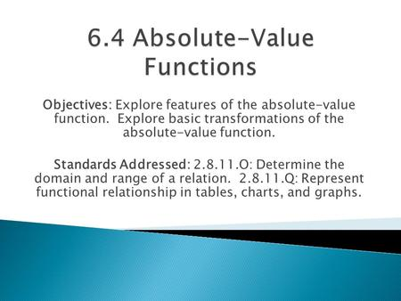 Objectives: Explore features of the absolute-value function. Explore basic transformations of the absolute-value function. Standards Addressed: 2.8.11.O: