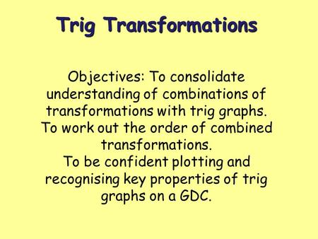Trig Transformations Objectives: To consolidate understanding of combinations of transformations with trig graphs. To work out the order of combined transformations.