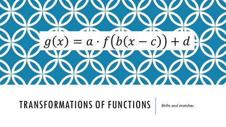 TRANSFORMATIONS OF FUNCTIONS Shifts and stretches.