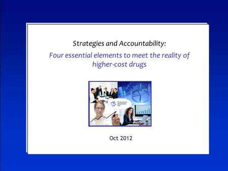 Evolving Data into Dollars Strategies and Accountability: Four essential elements to meet the reality of higher-cost drugs Oct 2012.