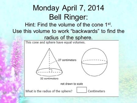 "Monday April 7, 2014 Bell Ringer: Hint: Find the volume of the cone 1 st. Use this volume to work ""backwards"" to find the radius of the sphere."