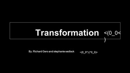 Transformation By: Richard Gero and stephanie sedlock <(0_0< )