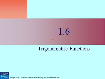 Copyright © 2007 Pearson Education, Inc. Publishing as Pearson Prentice Hall 1.6 Trigonometric Functions.