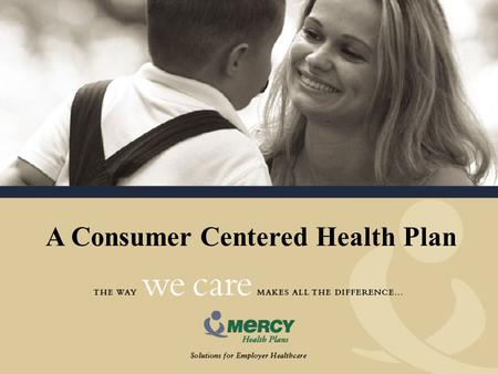 A Consumer Centered Health Plan. Our Vision Mercy Health Plans is an innovative health management company. We facilitate the effective delivery of healthcare.