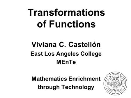 Transformations of Functions Viviana C. Castellón East Los Angeles College MEnTe Mathematics Enrichment through Technology.