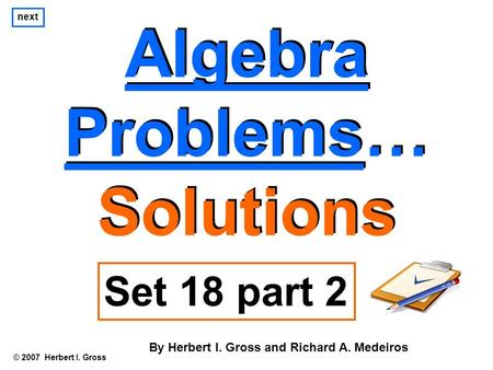 Algebra Problems… Solutions Algebra Problems… Solutions © 2007 Herbert I. Gross Set 18 part 2 By Herbert I. Gross and Richard A. Medeiros next.