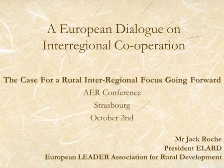 A European Dialogue on Interregional Co-operation The Case For a Rural Inter-Regional Focus Going Forward AER Conference Strasbourg October 2nd Mr Jack.