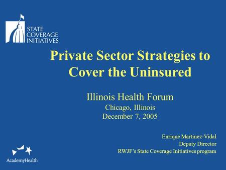 Private Sector Strategies to Cover the Uninsured Illinois Health Forum Chicago, Illinois December 7, 2005 Enrique Martinez-Vidal Deputy Director RWJF's.