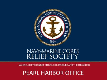 MAKING A DIFFERENCE FOR SAILORS, MARINES AND THEIR FAMILIES PEARL HARBOR OFFICE.