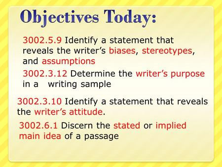 3002.5.9 Identify a statement that reveals the writer's biases, stereotypes, and assumptions 3002.3.12 Determine the writer's purpose in a writing sample.