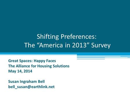 "Shifting Preferences: The ""America in 2013"" Survey Great Spaces: Happy Faces The Alliance for Housing Solutions May 14, 2014 Susan Ingraham Bell"