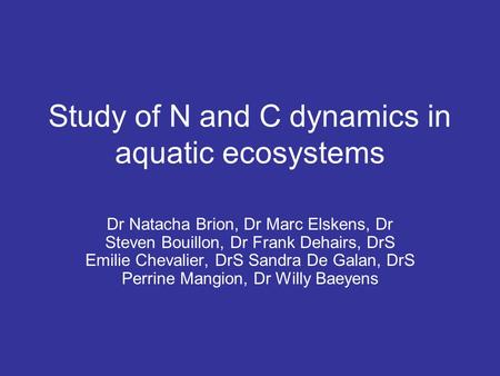 Study of N and C dynamics in aquatic ecosystems Dr Natacha Brion, Dr Marc Elskens, Dr Steven Bouillon, Dr Frank Dehairs, DrS Emilie Chevalier, DrS Sandra.