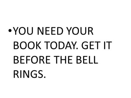 YOU NEED YOUR BOOK TODAY. GET IT BEFORE THE BELL RINGS.
