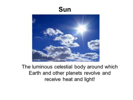 The luminous celestial body around which Earth and other planets revolve and receive heat and light! Sun.