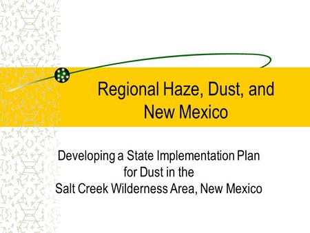 Regional Haze, Dust, and New Mexico Developing a State Implementation Plan for Dust in the Salt Creek Wilderness Area, New Mexico.