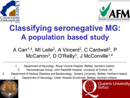 Classifying seronegative MG: A population based study A Carr 1,4, MI Leite 2, A Vincent 2, C Cardwell 3, P McCarron 3, D O'Reilly 3, J McConville 1,4 1.Department.
