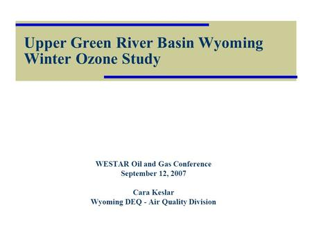 Upper Green River Basin Wyoming Winter Ozone Study WESTAR Oil and Gas Conference September 12, 2007 Cara Keslar Wyoming DEQ - Air Quality Division.