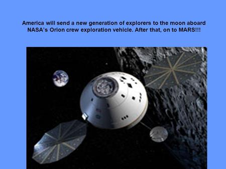 America will send a new generation of explorers to the moon aboard NASA's Orion crew exploration vehicle. After that, on to MARS!!!