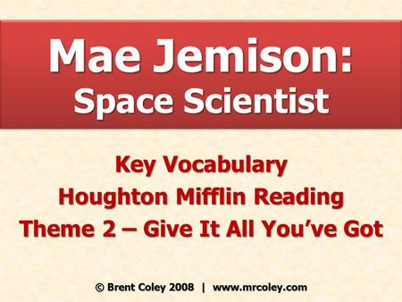 Mae Jemison: Space Scientist Key Vocabulary Houghton Mifflin Reading Theme 2 – Give It All You've Got © Brent Coley 2008 | www.mrcoley.com.