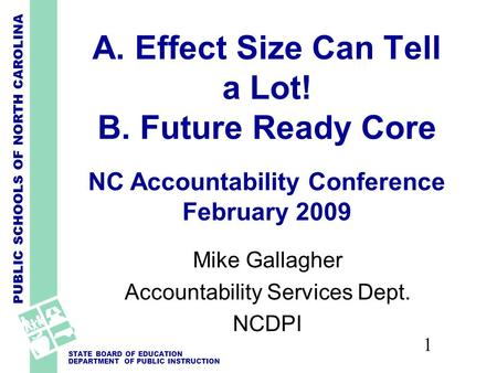 PUBLIC SCHOOLS OF NORTH CAROLINA STATE BOARD OF EDUCATION DEPARTMENT OF PUBLIC INSTRUCTION 1 A. Effect Size Can Tell a Lot! B. Future Ready Core NC Accountability.