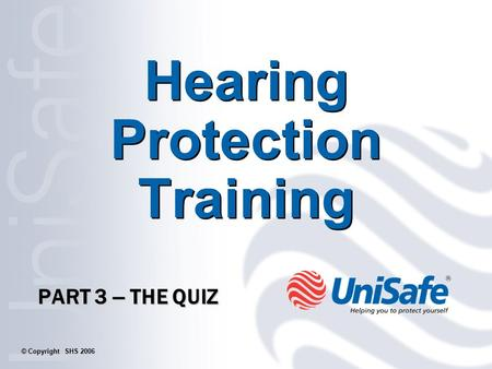 Hearing Protection Training PART 3 – THE QUIZ © Copyright SHS 2006.