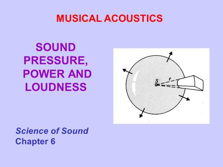 SOUND PRESSURE, POWER AND LOUDNESS MUSICAL ACOUSTICS Science of Sound Chapter 6.