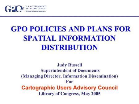 GPO POLICIES AND PLANS FOR SPATIAL INFORMATION DISTRIBUTION GPO POLICIES AND PLANS FOR SPATIAL INFORMATION DISTRIBUTION Judy Russell Superintendent of.