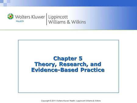 Copyright © 2011 Wolters Kluwer Health | Lippincott Williams & Wilkins Chapter 5 Theory, Research, and Evidence-Based Practice.