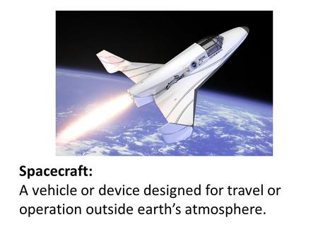 Spacecraft: A vehicle or device designed for travel or operation outside earth's atmosphere.