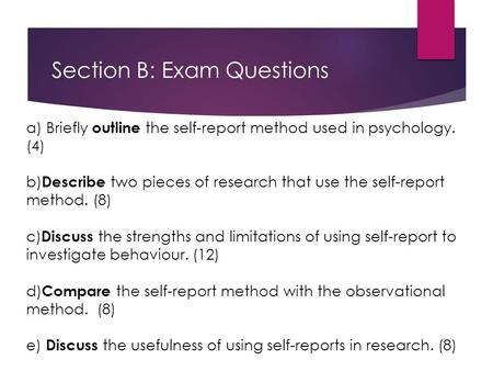 Section B: Exam Questions a) Briefly outline the self-report method used in psychology. (4) b) Describe two pieces of research that use the self-report.