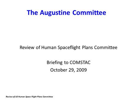 The Augustine Committee Review of Human Spaceflight Plans Committee Briefing to COMSTAC October 29, 2009 Review of US Human Space Flight Plans Committee.