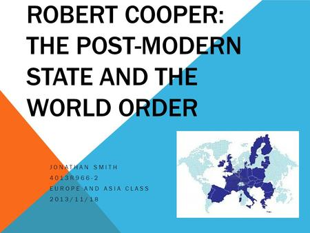 ROBERT COOPER: THE POST-MODERN STATE AND THE WORLD ORDER JONATHAN SMITH 4013R966-2 EUROPE AND ASIA CLASS 2013/11/18.