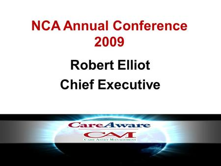 NCA Annual Conference 2009 Robert Elliot Chief Executive.