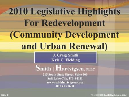 2010 Legislative Highlights For Redevelopment (Community Development and Urban Renewal) J. Craig Smith Kyle C. Fielding S mith | H artvigsen, PLLC 215.